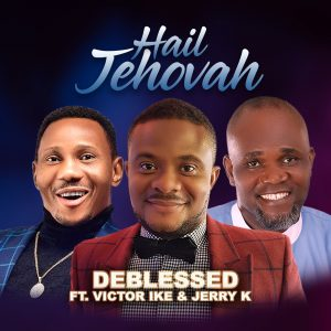 Download Gospel Music: DEBLESSED – Hail Jehovah Ft. Victor Ike x Jerry K